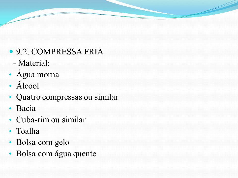 9.2. COMPRESSA FRIA - Material: Água morna. Álcool. Quatro compressas ou similar. Bacia. Cuba-rim ou similar.