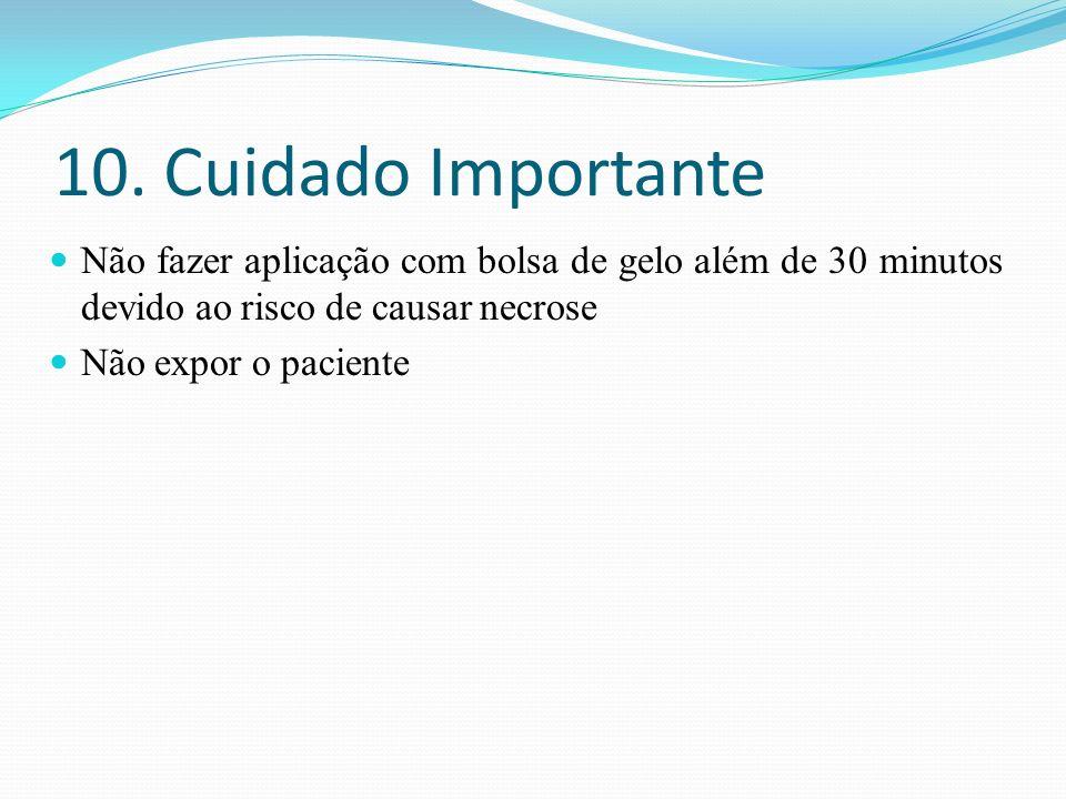10. Cuidado Importante Não fazer aplicação com bolsa de gelo além de 30 minutos devido ao risco de causar necrose.