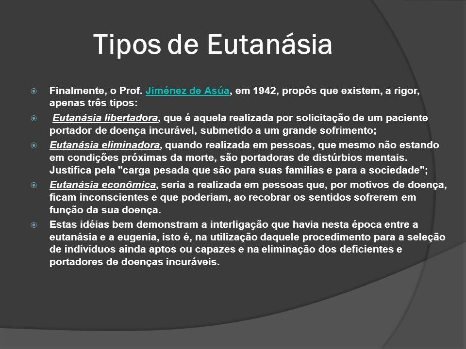 Tipos de Eutanásia Finalmente, o Prof. Jiménez de Asúa, em 1942, propôs que existem, a rigor, apenas três tipos: