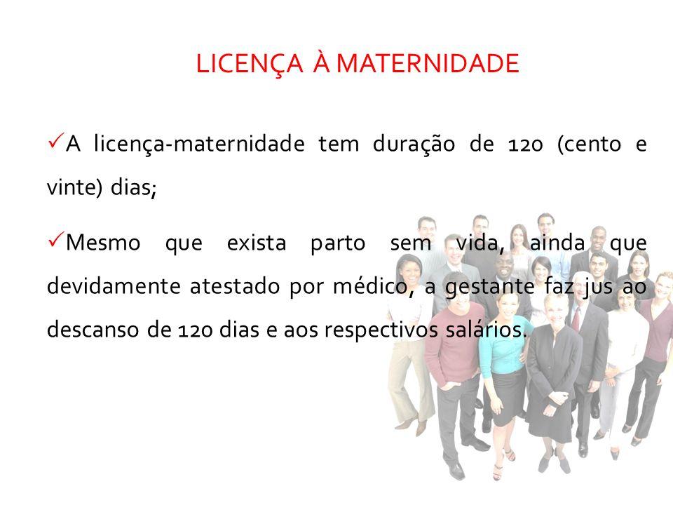 LICENÇA À MATERNIDADEA licença-maternidade tem duração de 120 (cento e vinte) dias;