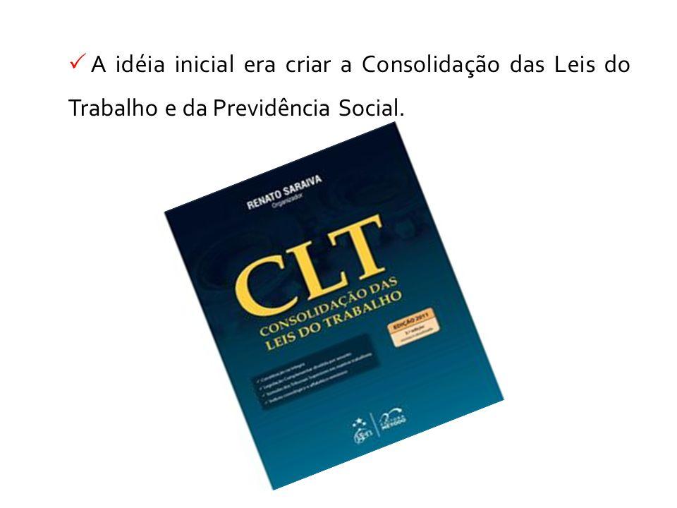 A idéia inicial era criar a Consolidação das Leis do Trabalho e da Previdência Social.