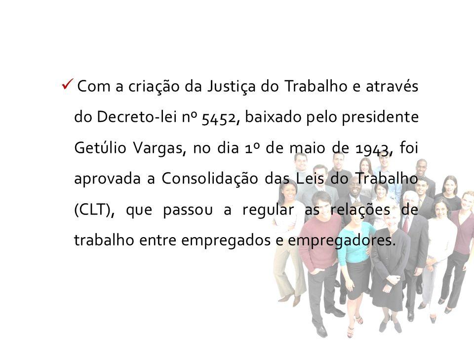 Com a criação da Justiça do Trabalho e através do Decreto-lei nº 5452, baixado pelo presidente Getúlio Vargas, no dia 1º de maio de 1943, foi aprovada a Consolidação das Leis do Trabalho (CLT), que passou a regular as relações de trabalho entre empregados e empregadores.