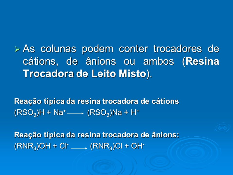 As colunas podem conter trocadores de cátions, de ânions ou ambos (Resina Trocadora de Leito Misto).