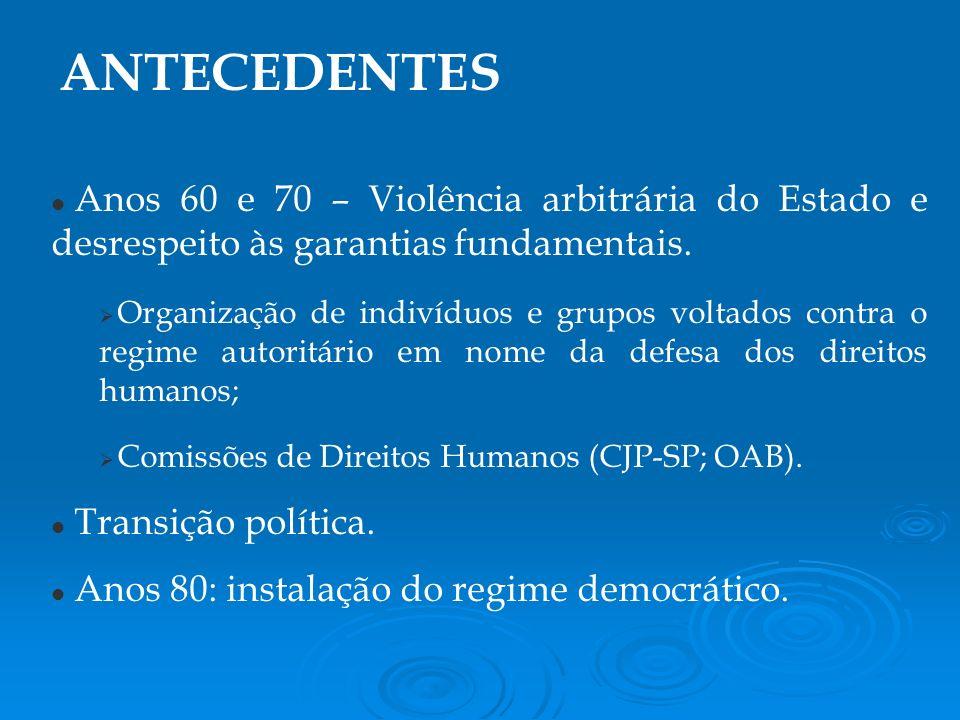 ANTECEDENTES Anos 60 e 70 – Violência arbitrária do Estado e desrespeito às garantias fundamentais.