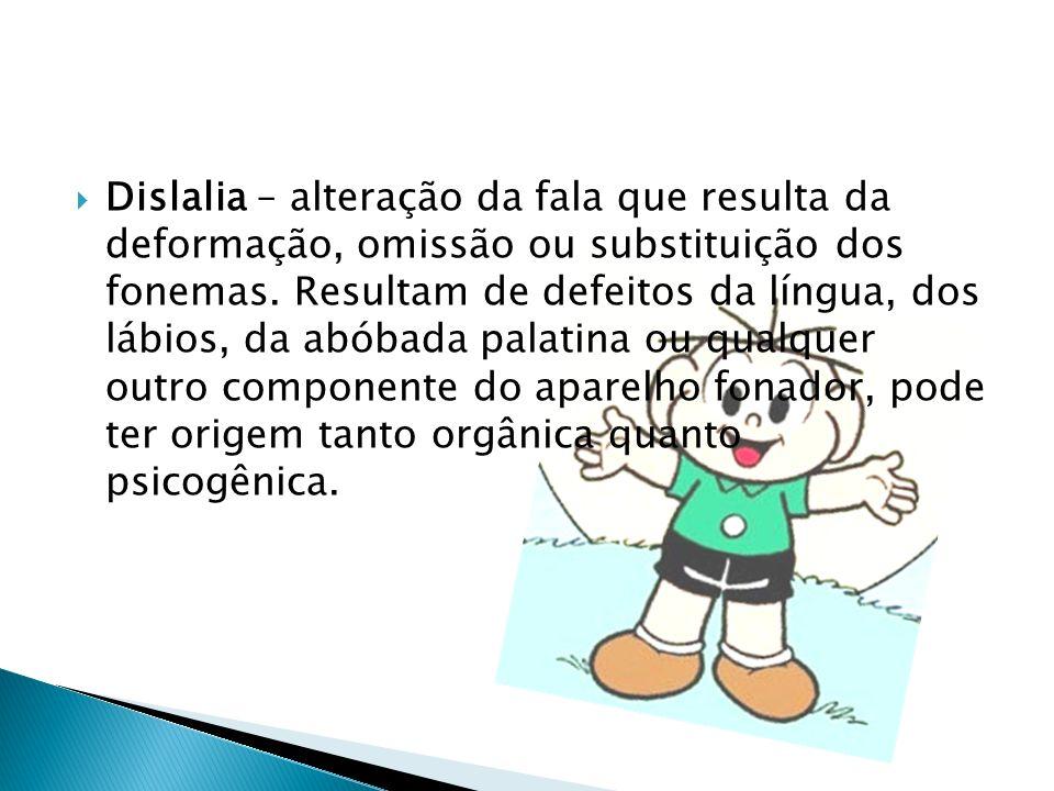Dislalia – alteração da fala que resulta da deformação, omissão ou substituição dos fonemas.