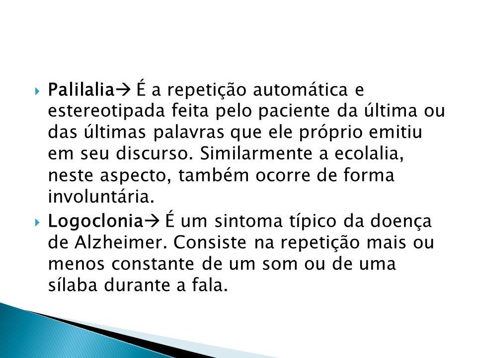 Palilalia É a repetição automática e estereotipada feita pelo paciente da última ou das últimas palavras que ele próprio emitiu em seu discurso. Similarmente a ecolalia, neste aspecto, também ocorre de forma involuntária.