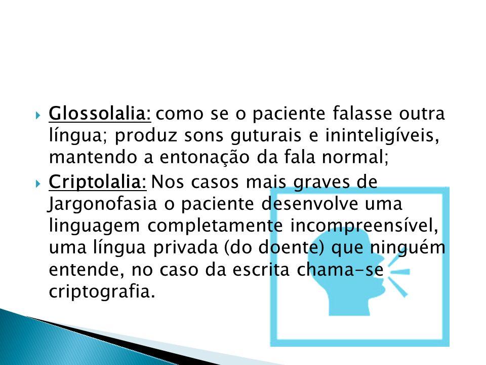 Glossolalia: como se o paciente falasse outra língua; produz sons guturais e ininteligíveis, mantendo a entonação da fala normal;