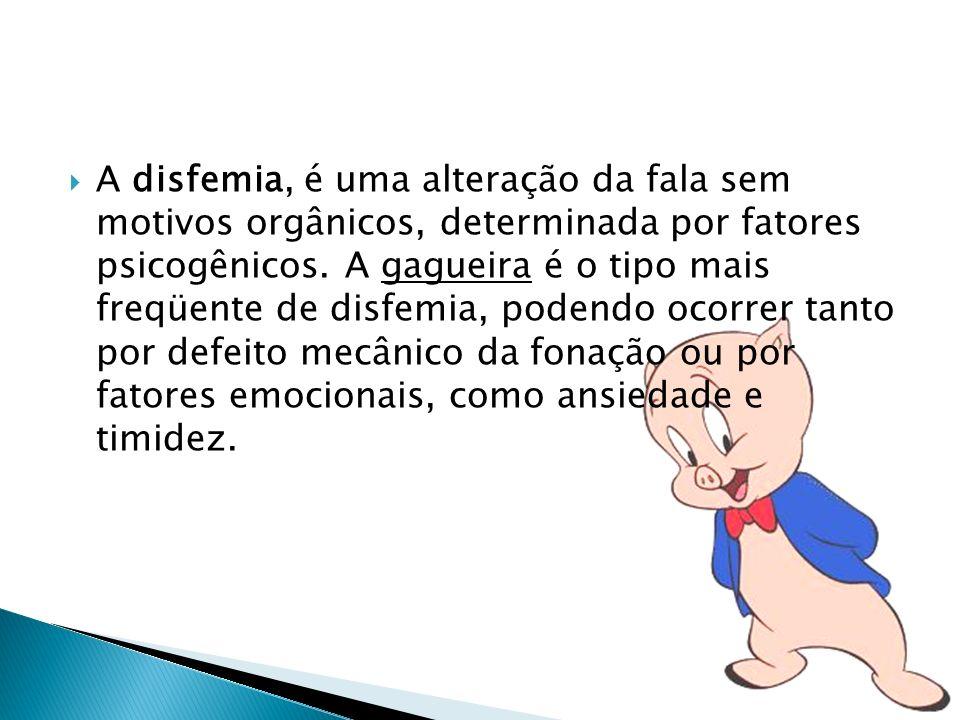 A disfemia, é uma alteração da fala sem motivos orgânicos, determinada por fatores psicogênicos.