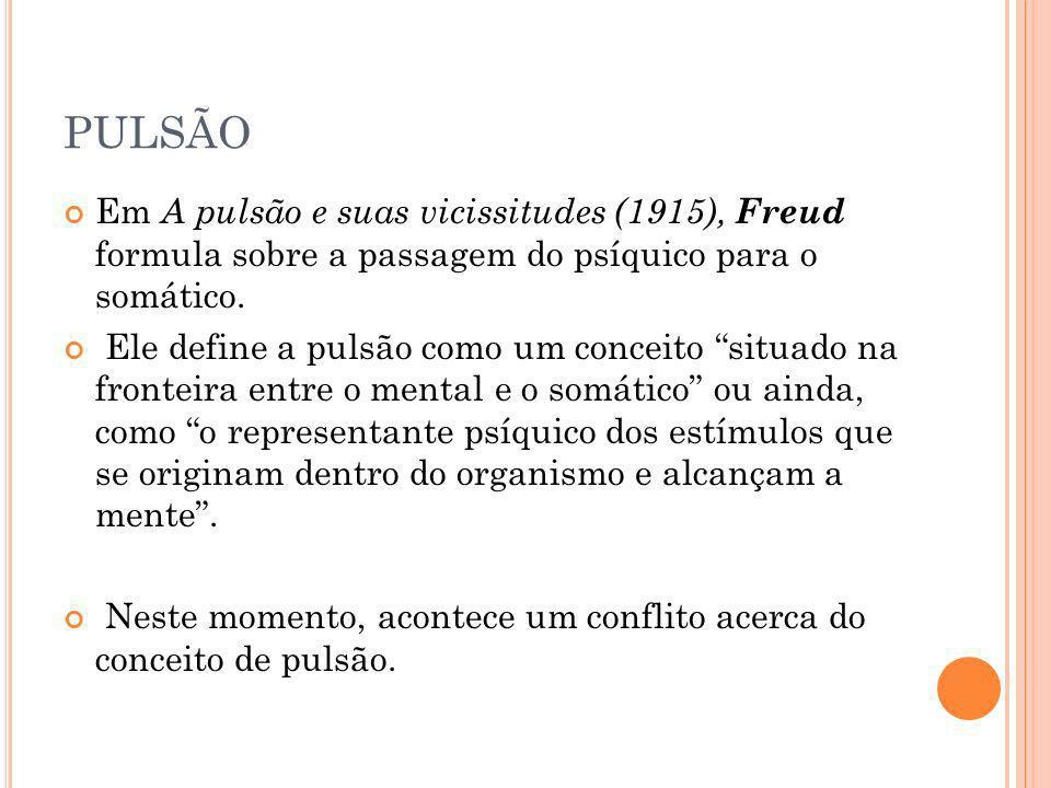 PULSÃO Em A pulsão e suas vicissitudes (1915), Freud formula sobre a passagem do psíquico para o somático.