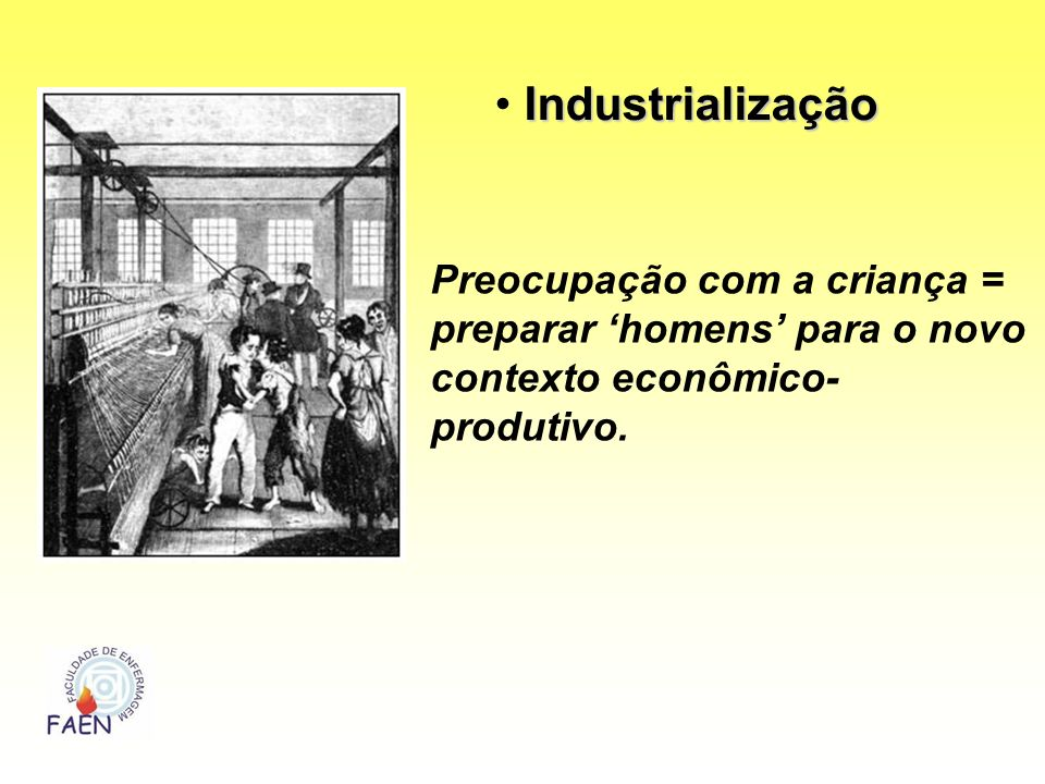 Industrialização Preocupação com a criança = preparar 'homens' para o novo contexto econômico-produtivo.