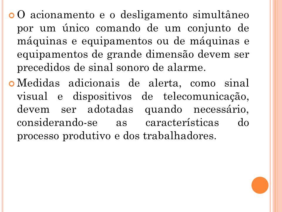 O acionamento e o desligamento simultâneo por um único comando de um conjunto de máquinas e equipamentos ou de máquinas e equipamentos de grande dimensão devem ser precedidos de sinal sonoro de alarme.