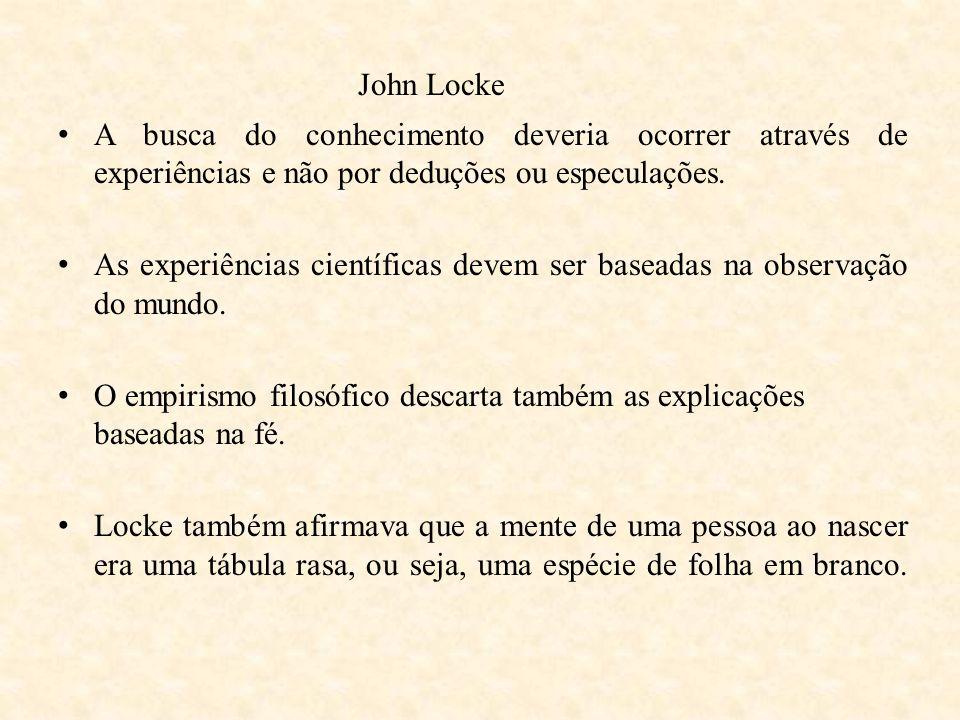 John Locke A busca do conhecimento deveria ocorrer através de experiências e não por deduções ou especulações.