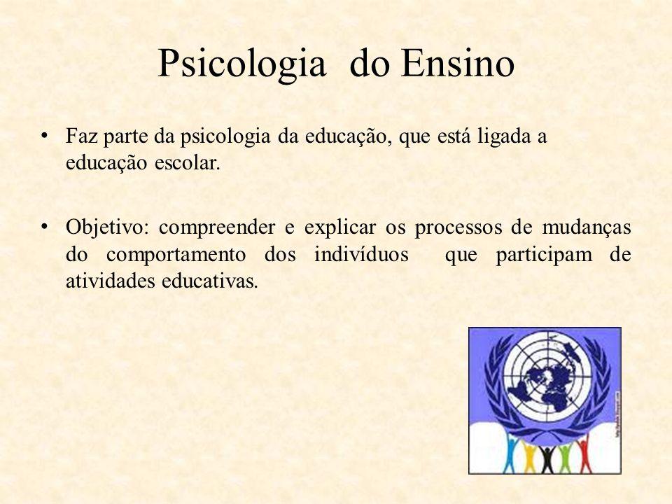 Psicologia do Ensino Faz parte da psicologia da educação, que está ligada a educação escolar.