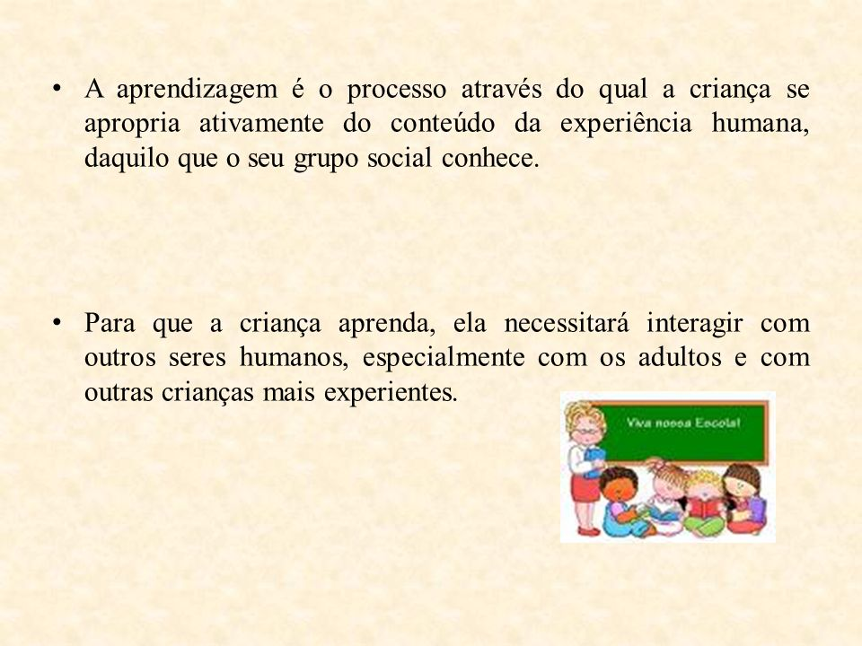 A aprendizagem é o processo através do qual a criança se apropria ativamente do conteúdo da experiência humana, daquilo que o seu grupo social conhece.
