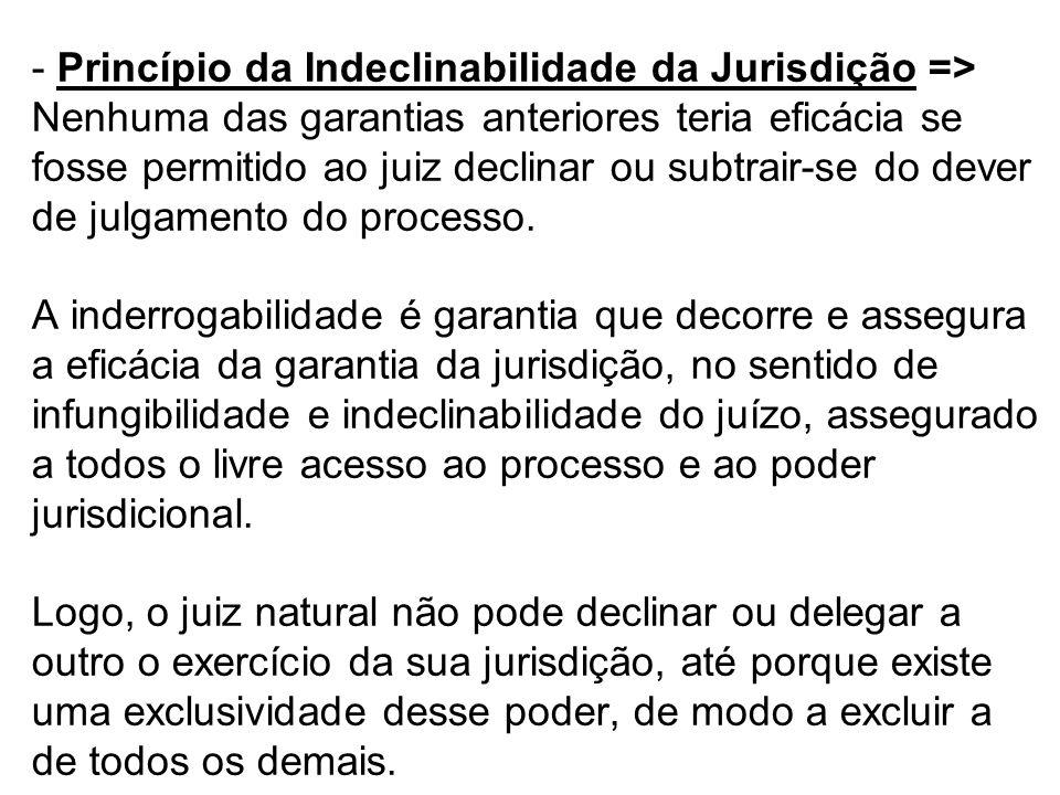 Princípio da Indeclinabilidade da Jurisdição => Nenhuma das garantias anteriores teria eficácia se fosse permitido ao juiz declinar ou subtrair-se do dever de julgamento do processo.