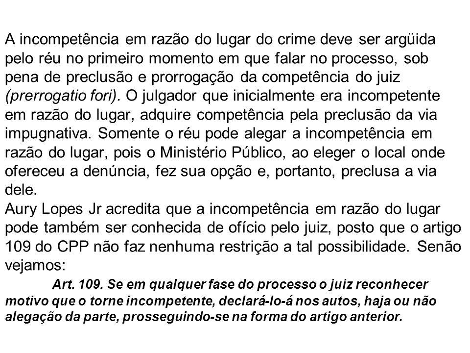 A incompetência em razão do lugar do crime deve ser argüida pelo réu no primeiro momento em que falar no processo, sob pena de preclusão e prorrogação da competência do juiz (prerrogatio fori).