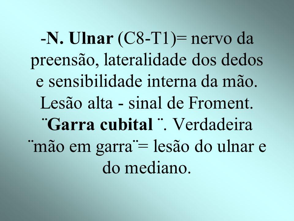 -N.Ulnar (C8-T1)= nervo da preensão, lateralidade dos dedos e sensibilidade interna da mão.