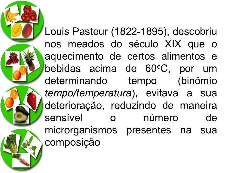 Louis Pasteur (1822-1895), descobriu nos meados do século XIX que o aquecimento de certos alimentos e bebidas acima de 60oC, por um determinando tempo (binômio tempo/temperatura), evitava a sua deterioração, reduzindo de maneira sensível o número de microrganismos presentes na sua composição