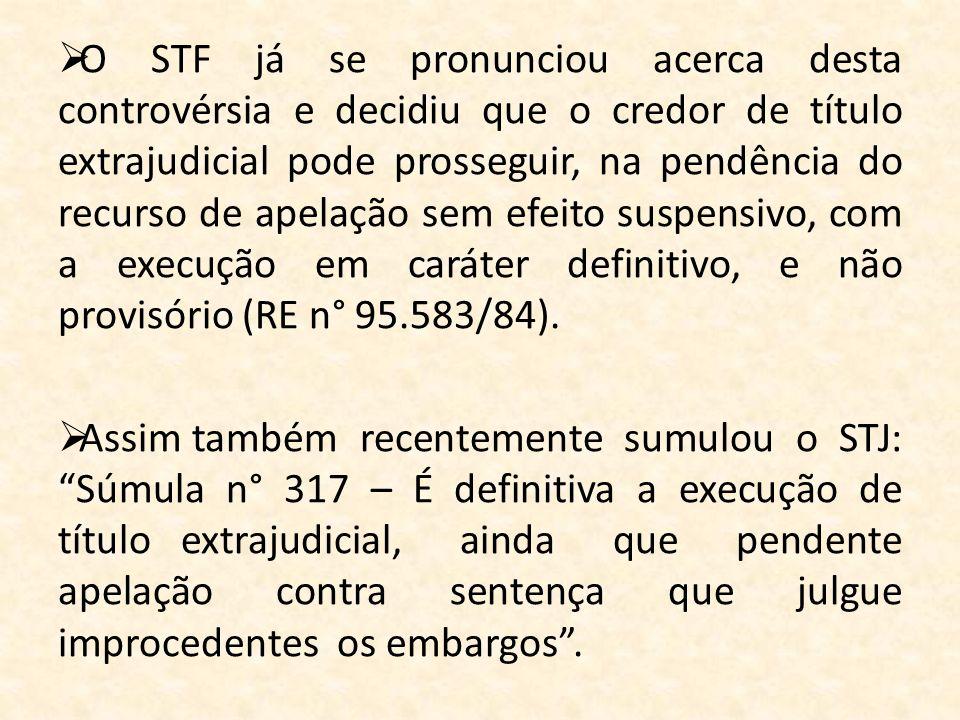 O STF já se pronunciou acerca desta controvérsia e decidiu que o credor de título extrajudicial pode prosseguir, na pendência do recurso de apelação sem efeito suspensivo, com a execução em caráter definitivo, e não provisório (RE n° 95.583/84).