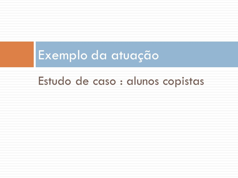 Exemplo da atuação Estudo de caso : alunos copistas