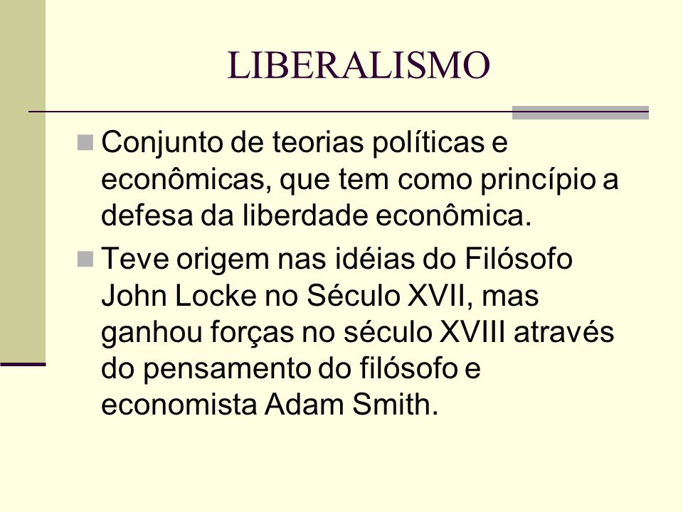 LIBERALISMO Conjunto de teorias políticas e econômicas, que tem como princípio a defesa da liberdade econômica.