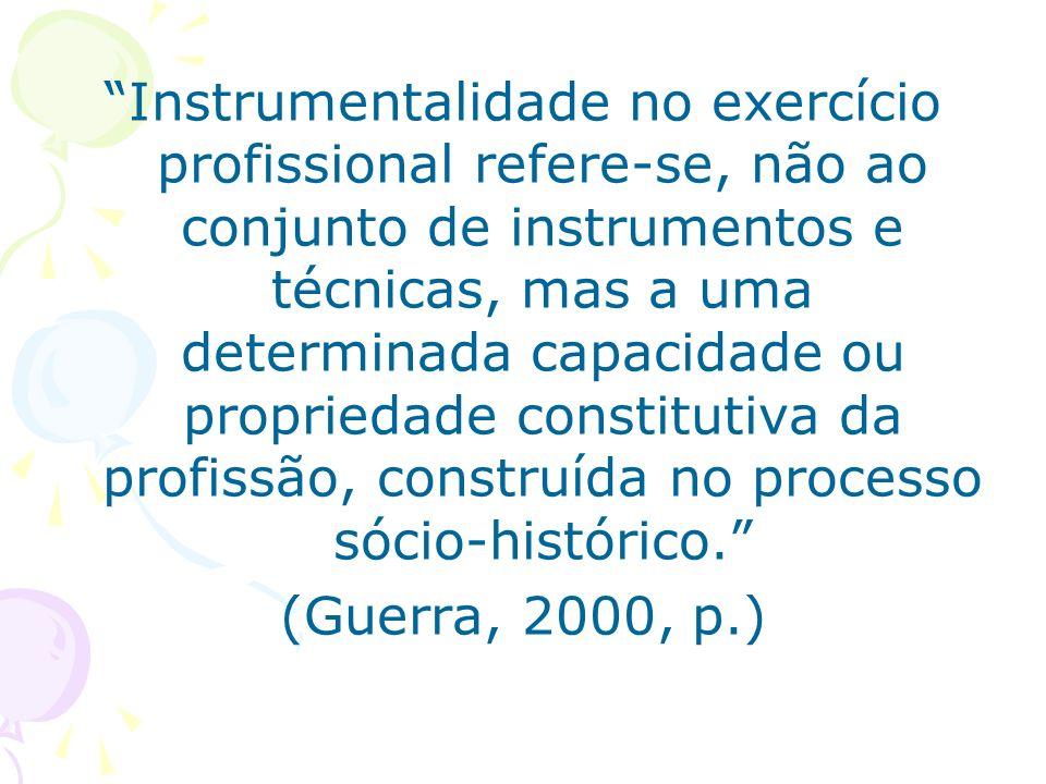 Instrumentalidade no exercício profissional refere-se, não ao conjunto de instrumentos e técnicas, mas a uma determinada capacidade ou propriedade constitutiva da profissão, construída no processo sócio-histórico.