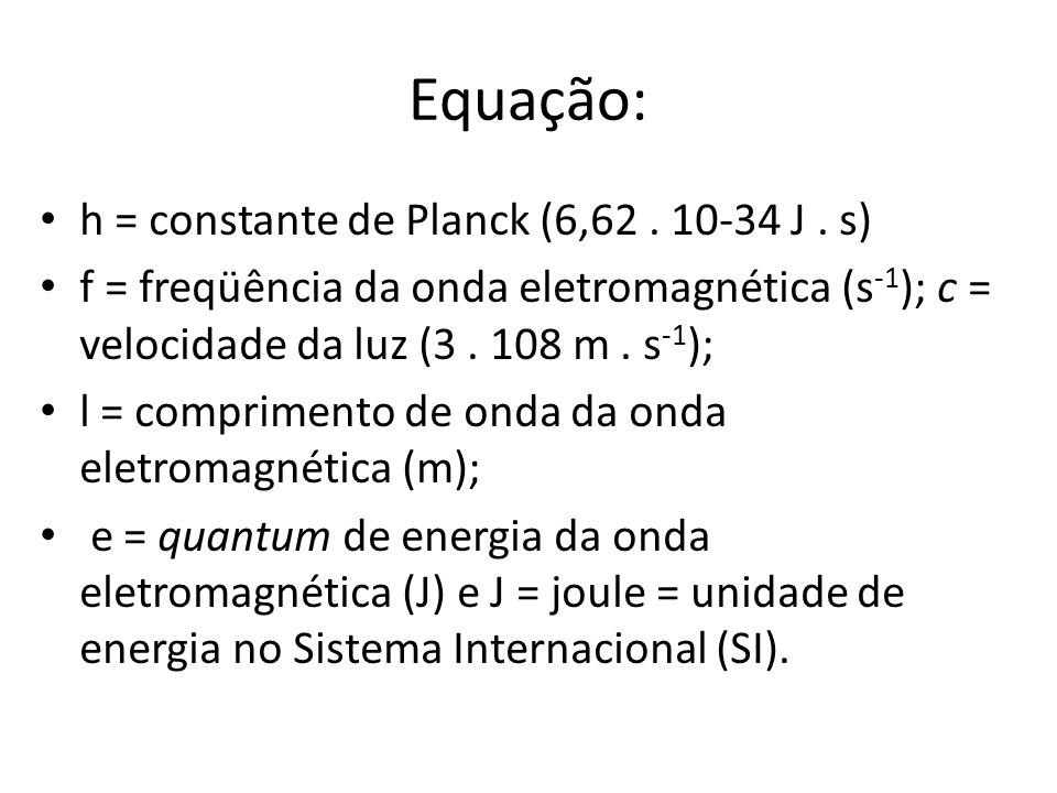 Equação: h = constante de Planck (6,62 . 10-34 J . s)