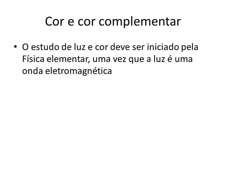 Cor e cor complementar O estudo de luz e cor deve ser iniciado pela Física elementar, uma vez que a luz é uma onda eletromagnética.