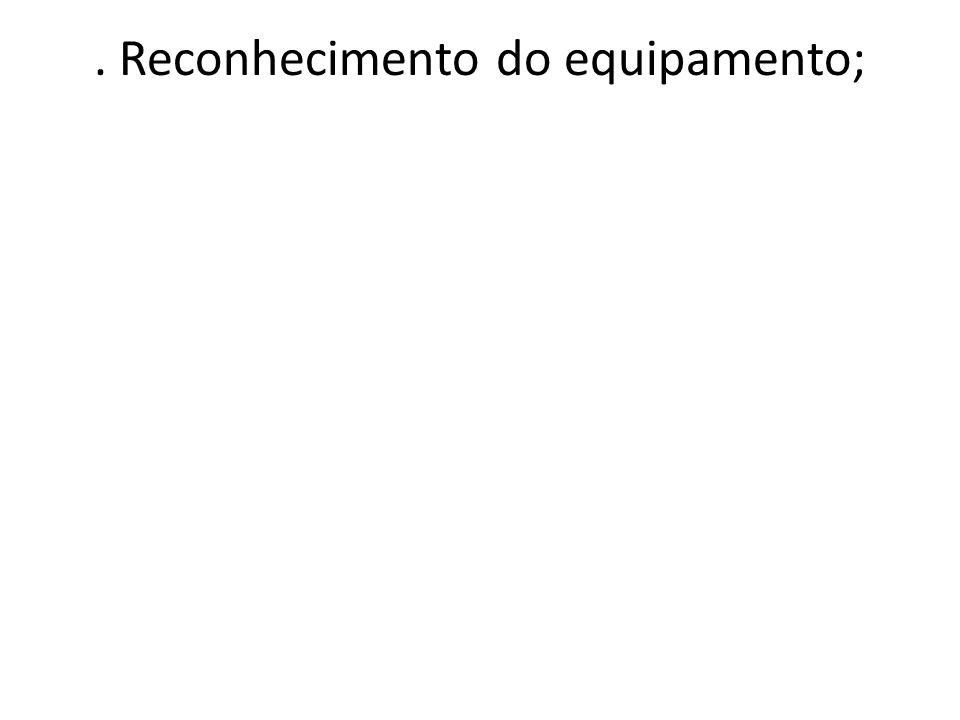 . Reconhecimento do equipamento;