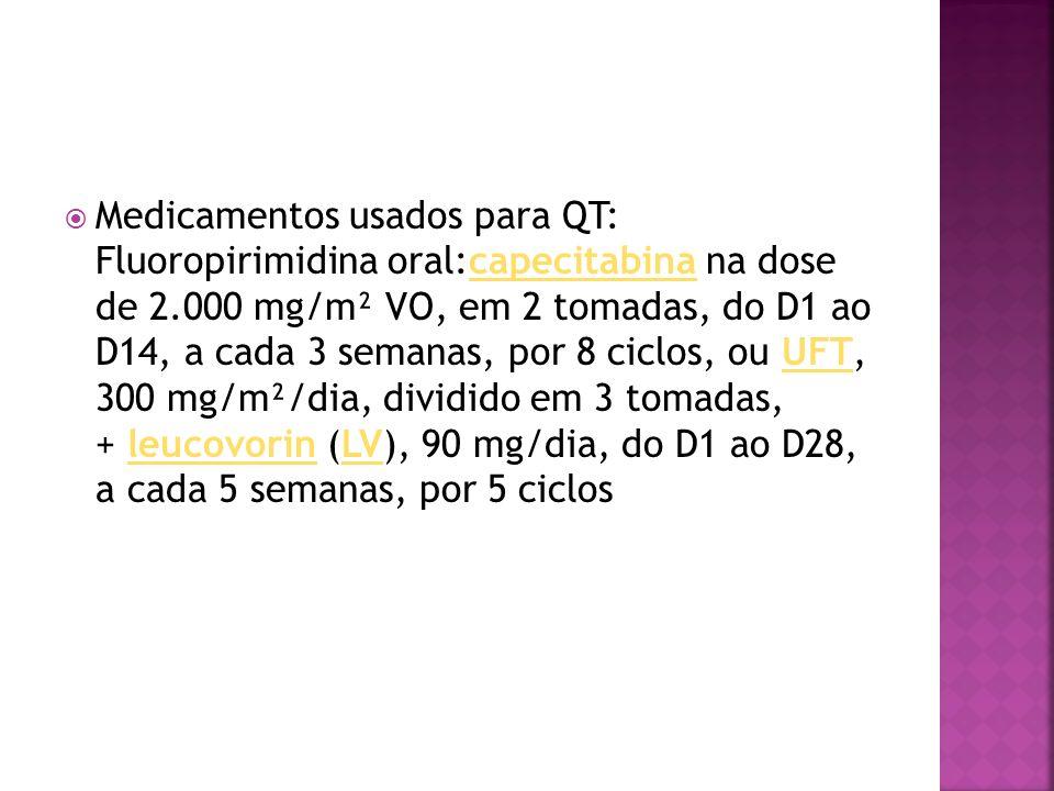 Medicamentos usados para QT: Fluoropirimidina oral:capecitabina na dose de 2.000 mg/m² VO, em 2 tomadas, do D1 ao D14, a cada 3 semanas, por 8 ciclos, ou UFT, 300 mg/m²/dia, dividido em 3 tomadas, + leucovorin (LV), 90 mg/dia, do D1 ao D28, a cada 5 semanas, por 5 ciclos