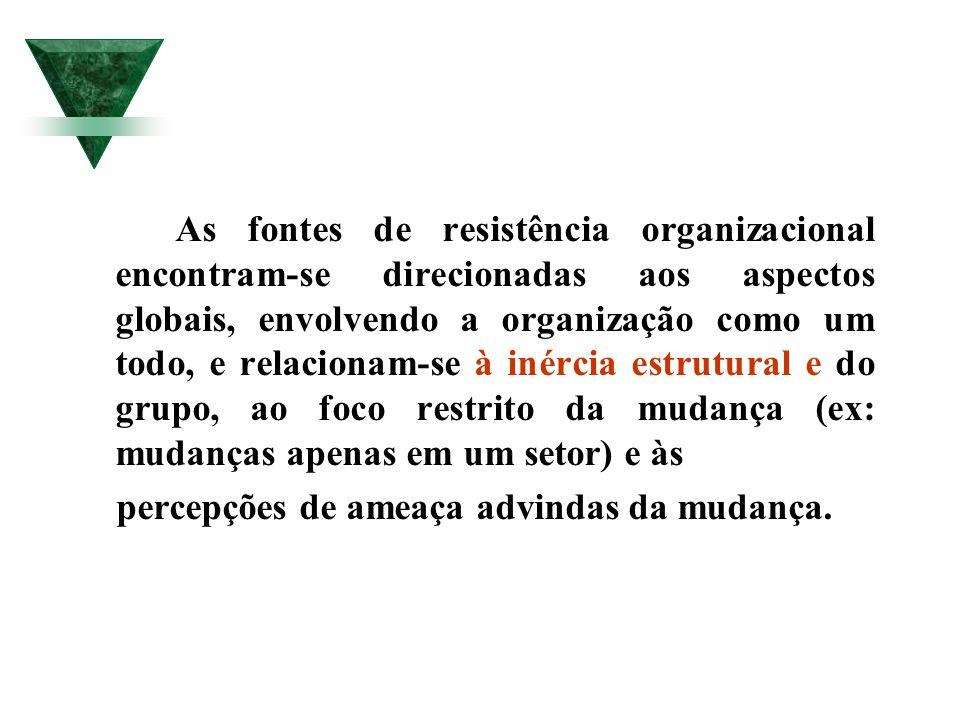 As fontes de resistência organizacional encontram-se direcionadas aos aspectos globais, envolvendo a organização como um todo, e relacionam-se à inércia estrutural e do grupo, ao foco restrito da mudança (ex: mudanças apenas em um setor) e às