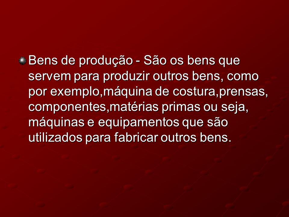 Bens de produção - São os bens que servem para produzir outros bens, como por exemplo,máquina de costura,prensas, componentes,matérias primas ou seja, máquinas e equipamentos que são utilizados para fabricar outros bens.
