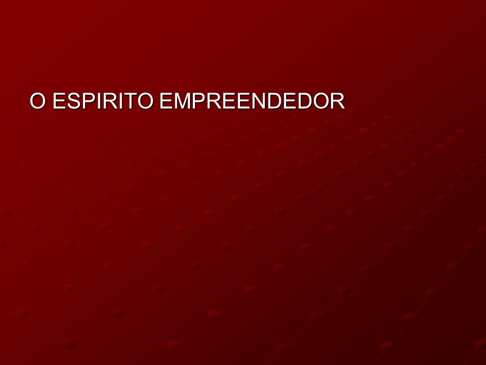 O ESPIRITO EMPREENDEDOR