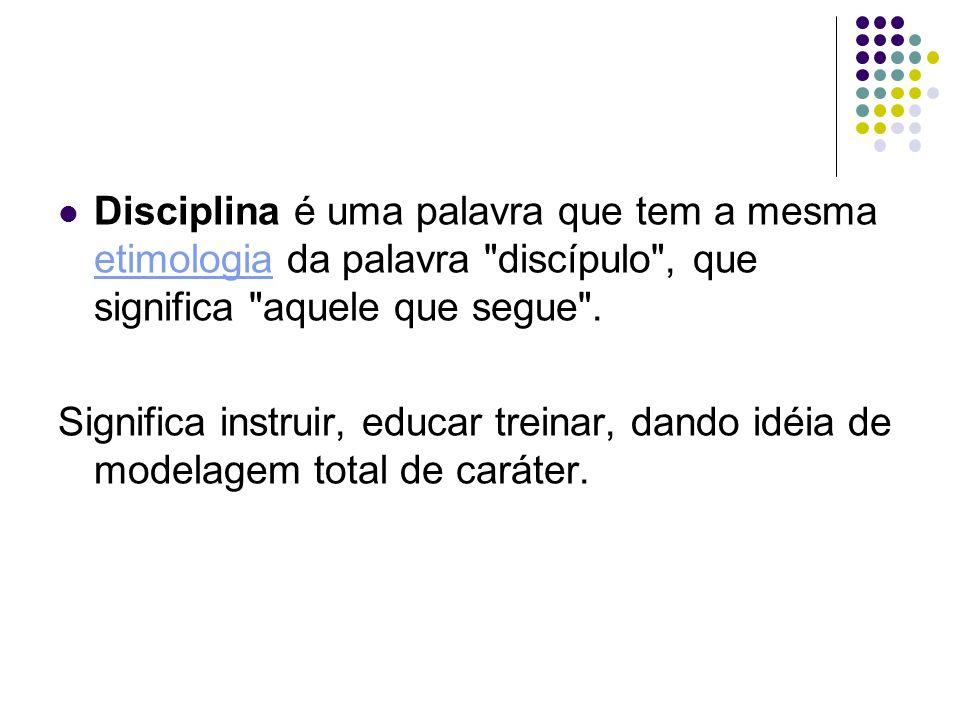 Disciplina é uma palavra que tem a mesma etimologia da palavra discípulo , que significa aquele que segue .