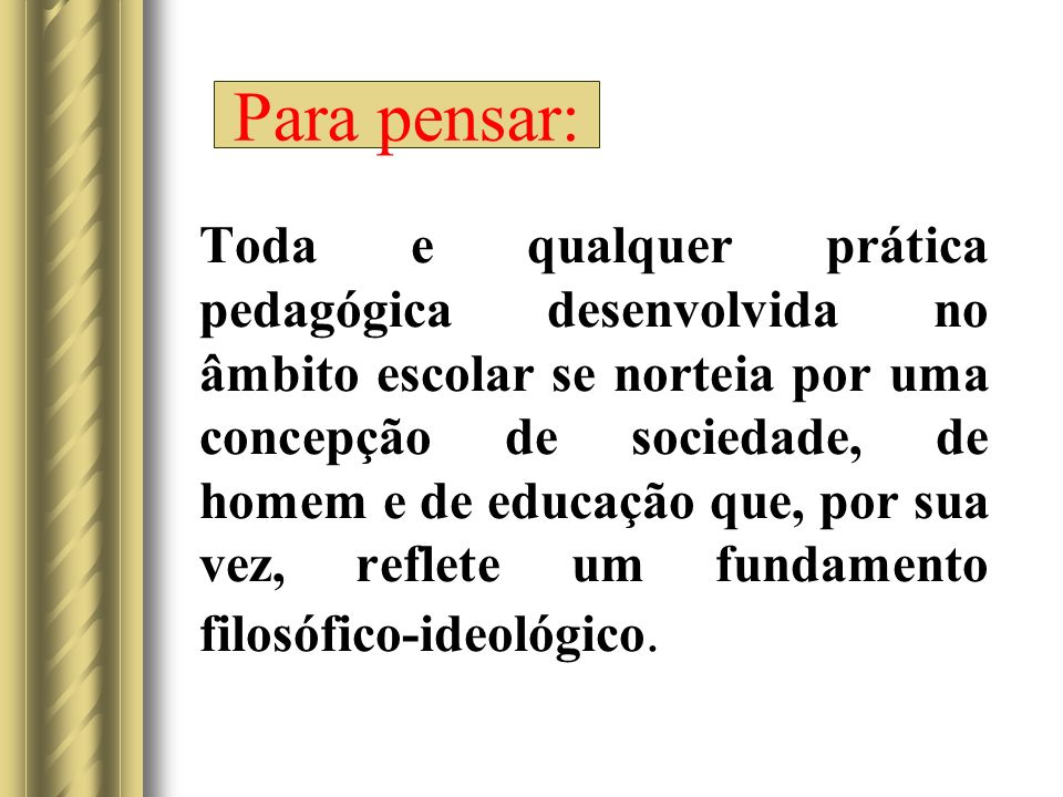 Toda e qualquer prática pedagógica desenvolvida no âmbito escolar se norteia por uma concepção de sociedade, de homem e de educação que, por sua vez, reflete um fundamento filosófico-ideológico.