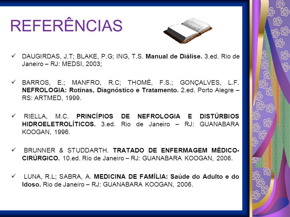 REFERÊNCIAS DAUGIRDAS, J.T; BLAKE, P.G; ING, T.S. Manual de Diálise. 3.ed. Rio de Janeiro – RJ: MEDSI, 2003;