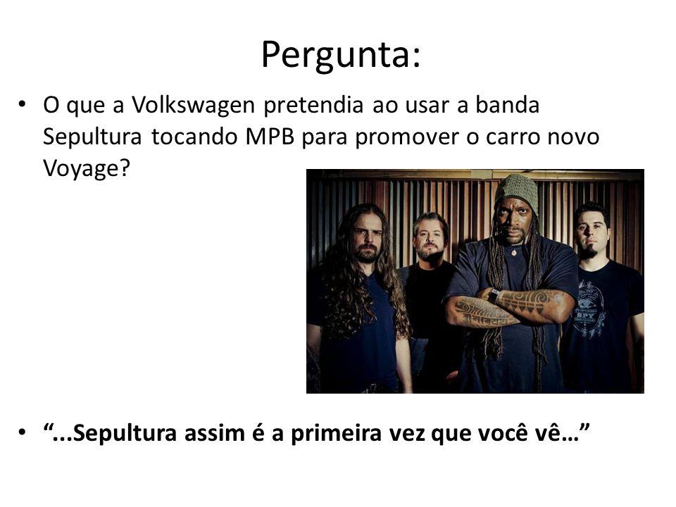 Pergunta: O que a Volkswagen pretendia ao usar a banda Sepultura tocando MPB para promover o carro novo Voyage
