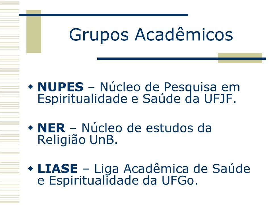 Grupos AcadêmicosNUPES – Núcleo de Pesquisa em Espiritualidade e Saúde da UFJF. NER – Núcleo de estudos da Religião UnB.