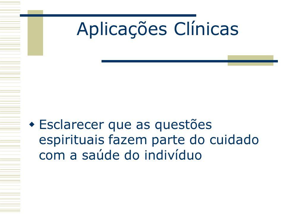 Aplicações Clínicas Esclarecer que as questões espirituais fazem parte do cuidado com a saúde do indivíduo.