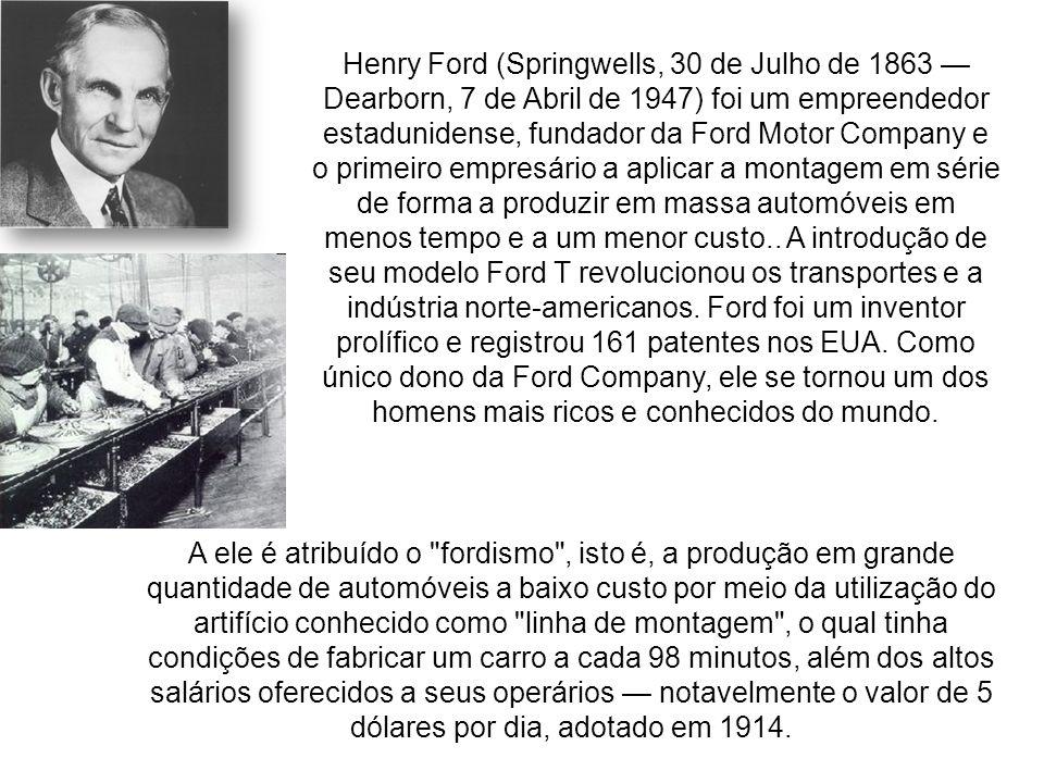 Henry Ford (Springwells, 30 de Julho de 1863 — Dearborn, 7 de Abril de 1947) foi um empreendedor estadunidense, fundador da Ford Motor Company e o primeiro empresário a aplicar a montagem em série de forma a produzir em massa automóveis em menos tempo e a um menor custo.. A introdução de seu modelo Ford T revolucionou os transportes e a indústria norte-americanos. Ford foi um inventor prolífico e registrou 161 patentes nos EUA. Como único dono da Ford Company, ele se tornou um dos homens mais ricos e conhecidos do mundo.