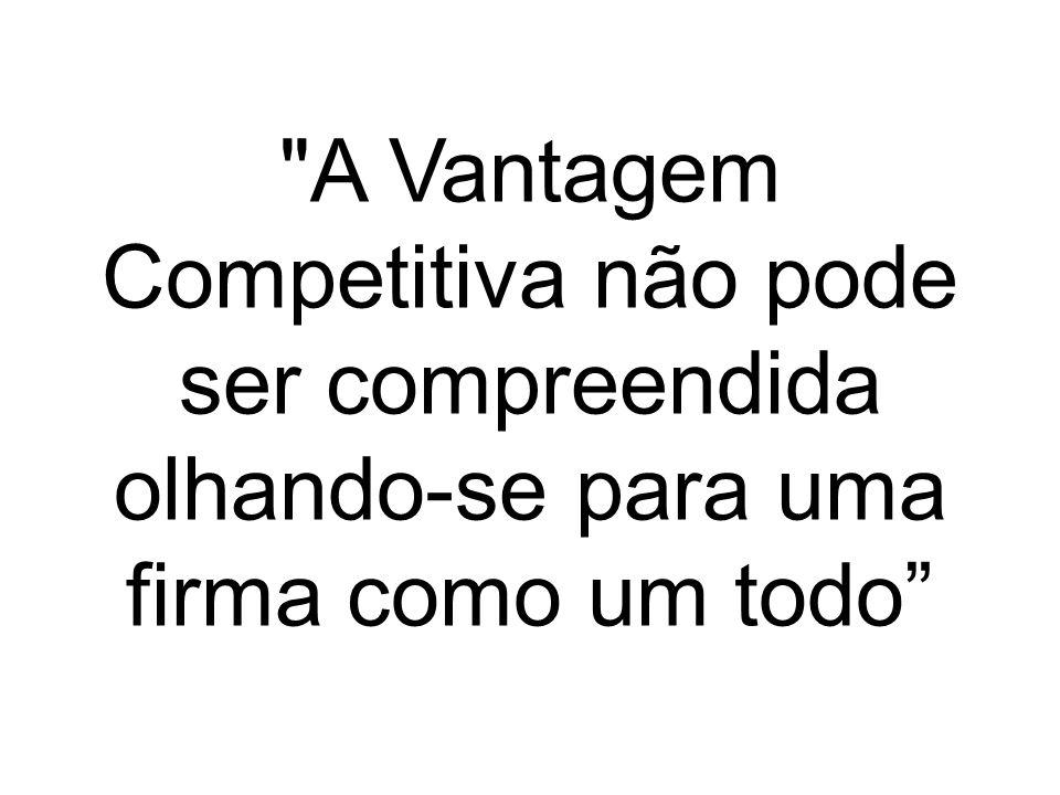 A Vantagem Competitiva não pode ser compreendida olhando-se para uma firma como um todo