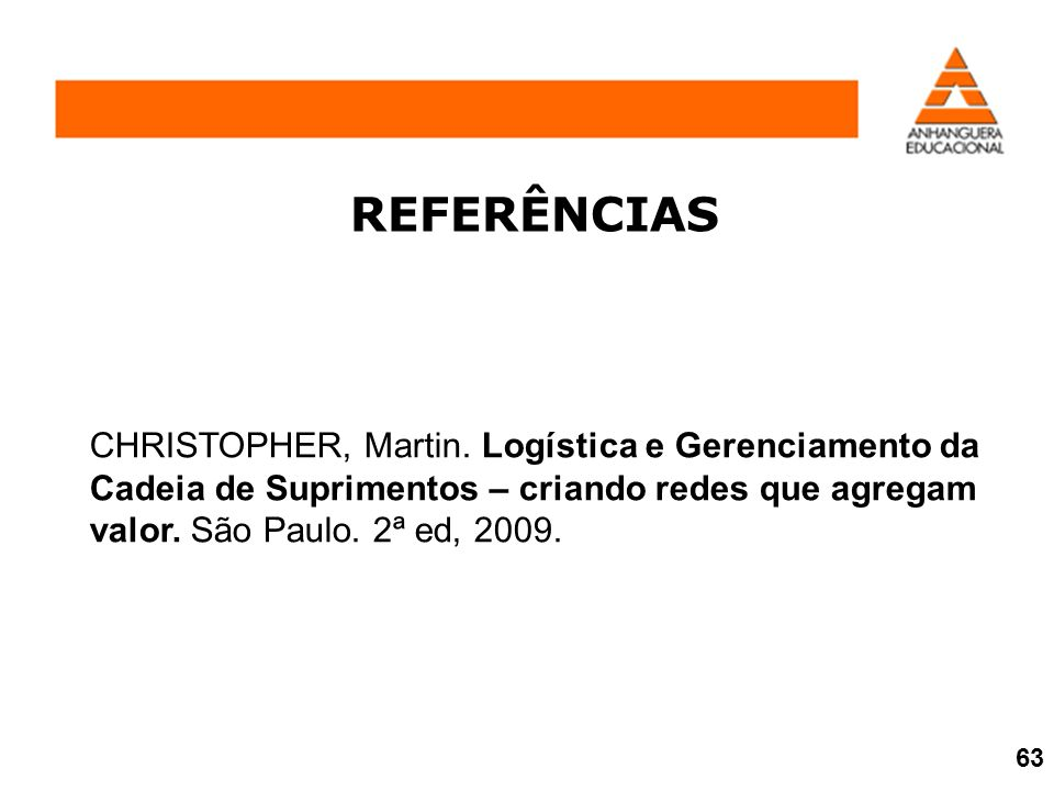 REFERÊNCIAS CHRISTOPHER, Martin. Logística e Gerenciamento da Cadeia de Suprimentos – criando redes que agregam valor. São Paulo. 2ª ed, 2009.