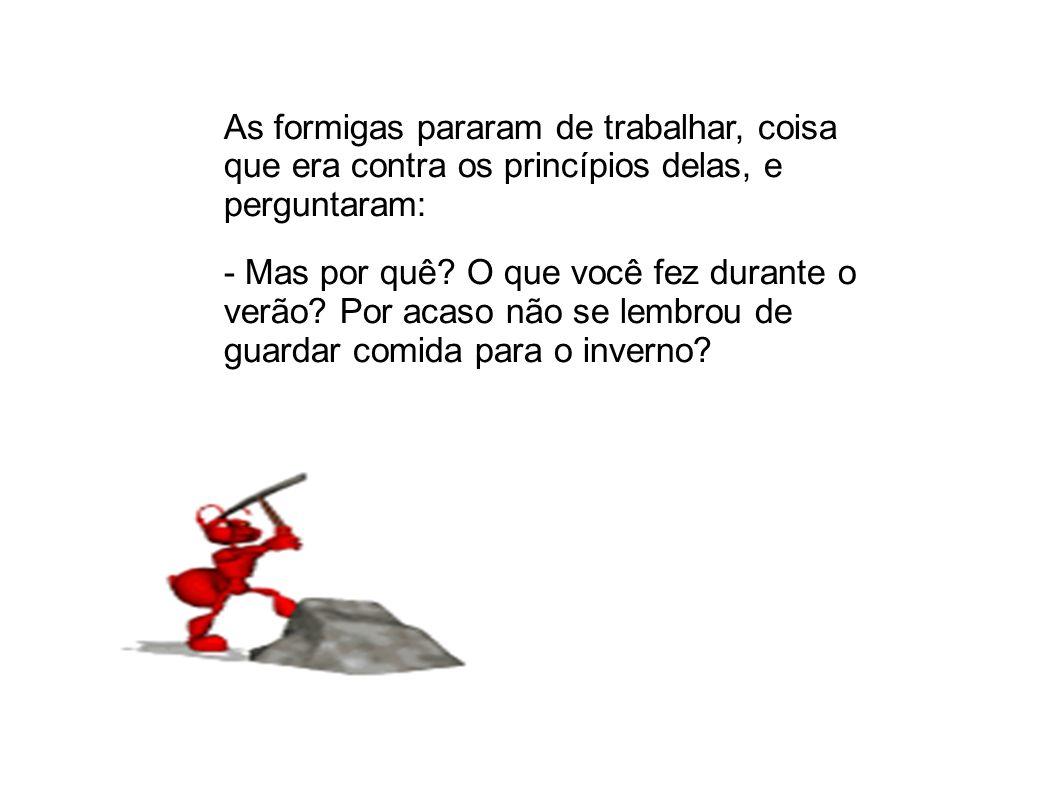 As formigas pararam de trabalhar, coisa que era contra os princípios delas, e perguntaram: