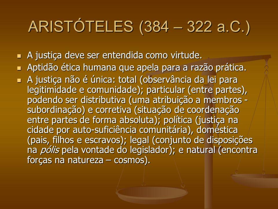 ARISTÓTELES (384 – 322 a.C.) A justiça deve ser entendida como virtude. Aptidão ética humana que apela para a razão prática.