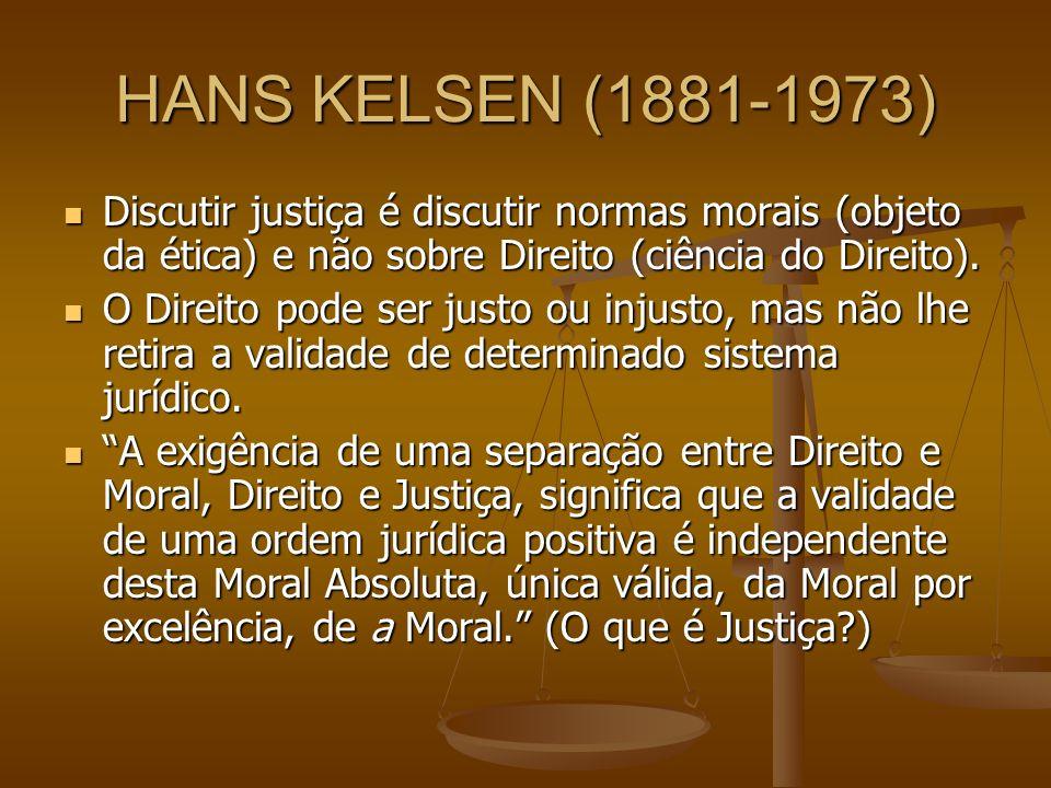 HANS KELSEN (1881-1973) Discutir justiça é discutir normas morais (objeto da ética) e não sobre Direito (ciência do Direito).