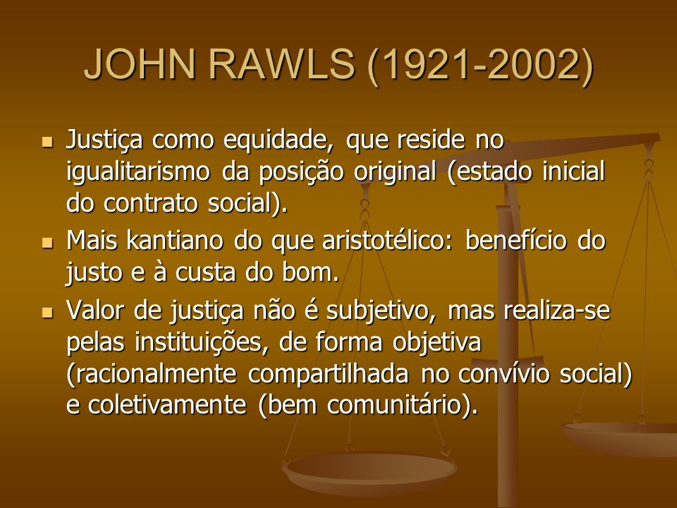 JOHN RAWLS (1921-2002) Justiça como equidade, que reside no igualitarismo da posição original (estado inicial do contrato social).