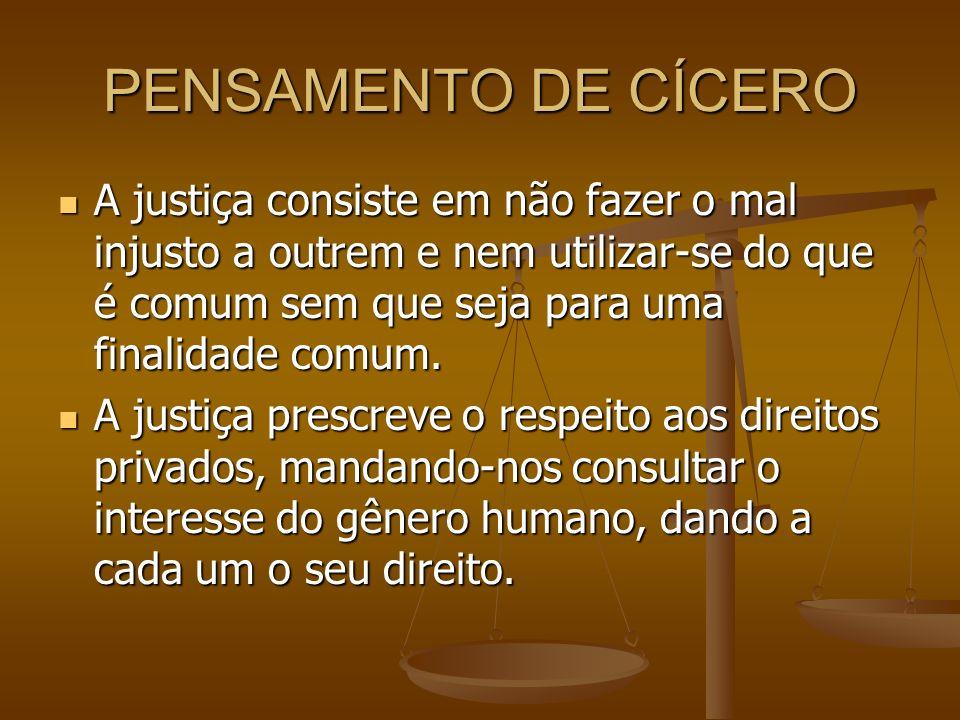 PENSAMENTO DE CÍCERO A justiça consiste em não fazer o mal injusto a outrem e nem utilizar-se do que é comum sem que seja para uma finalidade comum.