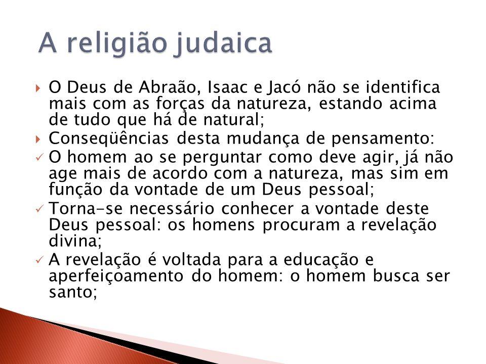 A religião judaica O Deus de Abraão, Isaac e Jacó não se identifica mais com as forças da natureza, estando acima de tudo que há de natural;
