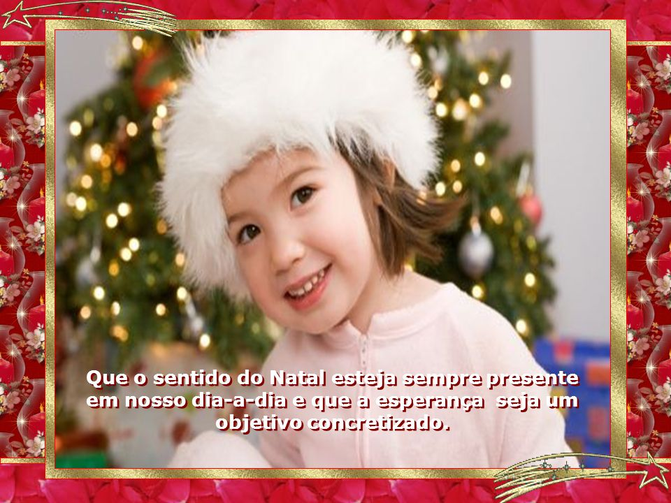 Que o sentido do Natal esteja sempre presente em nosso dia-a-dia e que a esperança seja um objetivo concretizado.