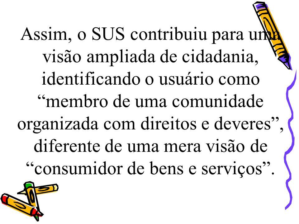 Assim, o SUS contribuiu para uma visão ampliada de cidadania, identificando o usuário como membro de uma comunidade organizada com direitos e deveres , diferente de uma mera visão de consumidor de bens e serviços .